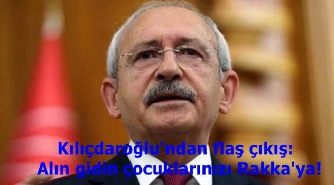 Kılıçdaroğlu'ndan flaş çıkış: Alın gidin çocuklarınızı Rakka'ya!