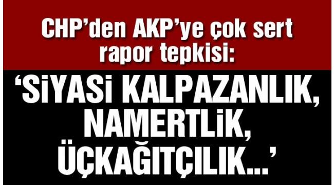 CHP'den AKP'ye çok sert rapor tepkisi