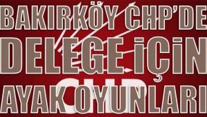BAKIRKÖY  CHP'DE ,DELEGE İÇİN AYAK OYUNLARI