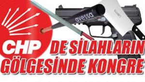 CHP'DE SİLAHLARIN GÖLGESİNDE KONGRE