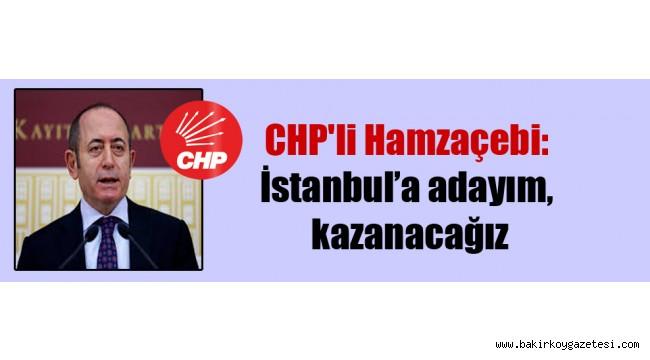 CHP'li Hamzaçebi: Genel Başkan bilgisi dahilinde İstanbul'a adayım, kazanacağız