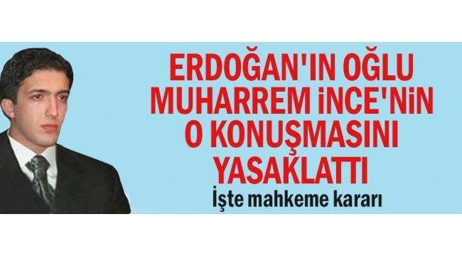 Erdoğan'ın oğlu Muharrem İnce'nin o konuşmasını yasaklattı