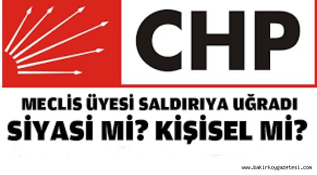 BAKIRKÖY CHP MECLİS ÜYESİNE SALDIRI