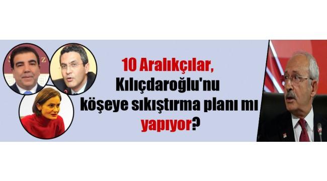10 Aralıkçılar, Kılıçdaroğlu'nu köşeye sıkıştırma planı mı yapıyor?