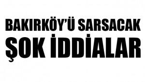 BAKIRKÖY'Ü KARIŞTIRACAK BOMBA İDDİALAR !!