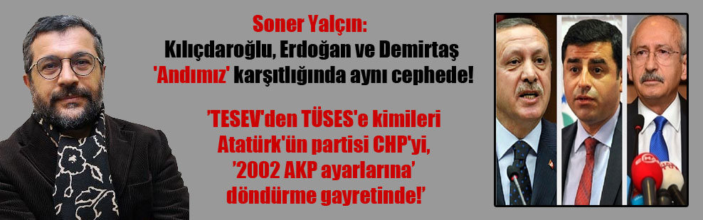 Soner Yalçın: Kılıçdaroğlu, Erdoğan ve Demirtaş 'Andımız' karşıtlığında aynı cephede!