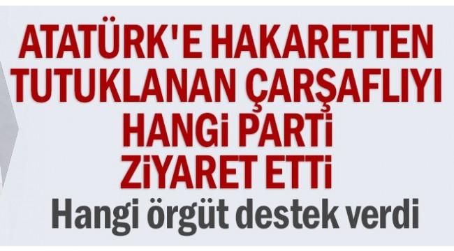 Atatürk'e hakaretten tutuklanan çarşaflıyı hangi parti ziyaret etti