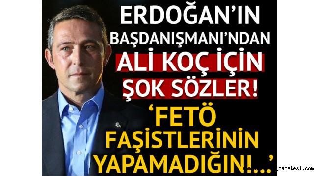 Erdoğan'ın başdanışmanından Fenerbahçe için şok sözler: FETÖ faşistlerinin...