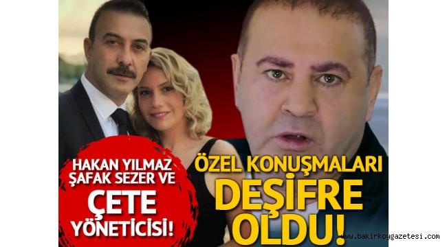 Hakan Yılmaz'ın adı  Şafak Sezer - Çete yöneticisi arasındaki görüşmede geçti