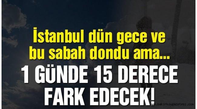 Son dakika: İstanbul'da hava şaşırtacak! 1 günde 15 derece…