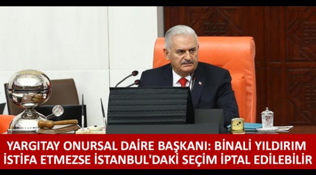 Yargıtay Onursal Daire Başkanı: Binali Yıldırım istifa etmezse İstanbul'daki seçim iptal edilebilir