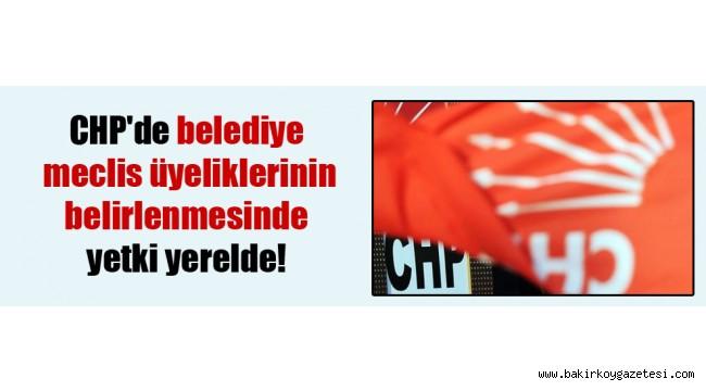 CHP'de belediye meclis üyeliklerinin belirlenmesinde yetki yerelde!