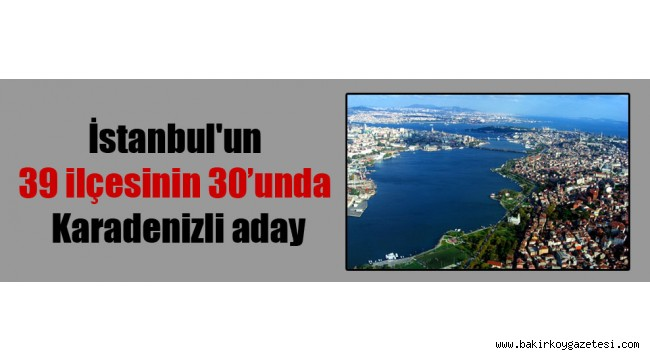 İstanbul'un 39 ilçesinin 30'unda Karadenizli aday