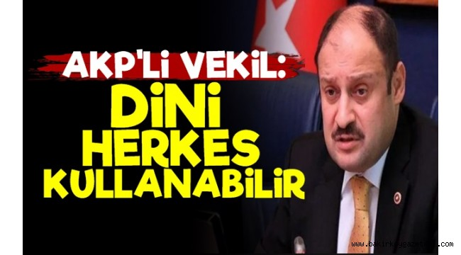 AKP'li Vekil: Dini Herkes Kullanabilir...