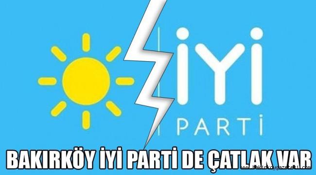 BAKIRKÖY İYİ PARTİ'DE ÇATLAK!