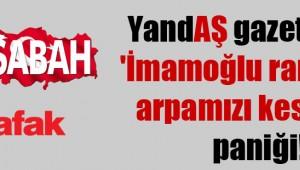 Yandaş medya ve  gazetelerin 'İmamoğlu rantımızı kesecek' paniği!
