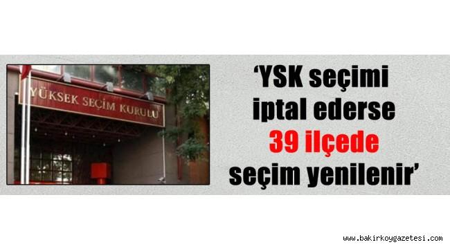 'YSK seçimi iptal ederse 39 ilçede seçim yenilenir'