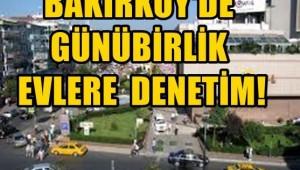 BAKIRKÖY'DE GÜNÜ BİRLİK EVLERE DENETİM!