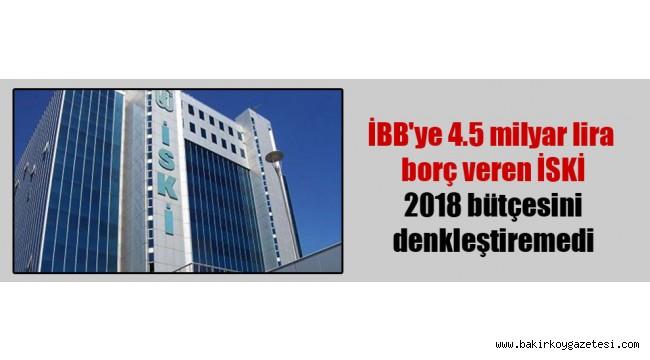 İBB'ye 4.5 milyar lira borç veren İSKİ 2018 bütçesini denkleştiremedi