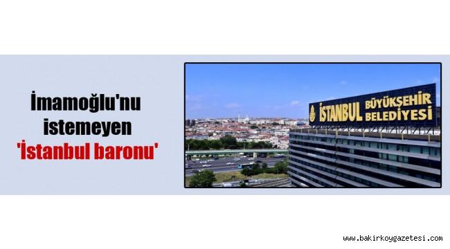 İmamoğlu'nu istemeyen 'İstanbul baronu'