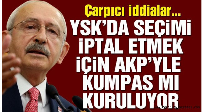 Kılıçdaroğlu: YSK'da seçimleri iptal ettirmek için AKP'yle ortak kumpas mı kuruluyor