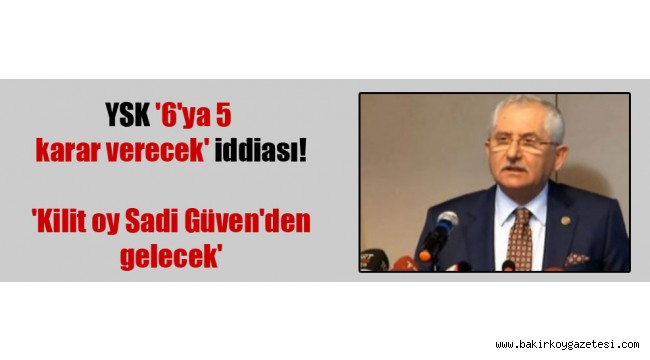 Uğuroğlu: YSK'nın 6'ya 5 karar vereceği iddiası siyasi kulislerde konuşuluyor