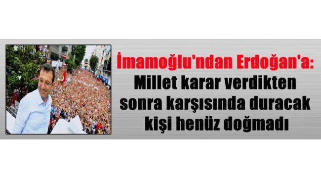 İmamoğlu'ndan Erdoğan'a: Millet karar verdikten sonra karşısında duracak kişi henüz doğmadı