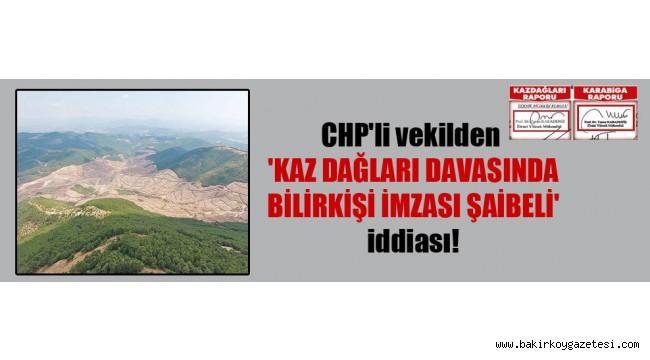 CHP'li vekilden 'Kaz Dağları davasında bilirkişi imzası şaibeli' iddiası!
