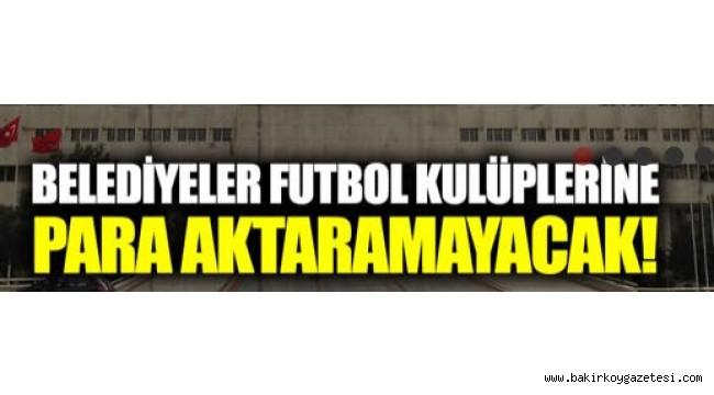 BELEDİYELER FUTBOL KULÜPLERİNE PARA AKTARAMAYACAK!