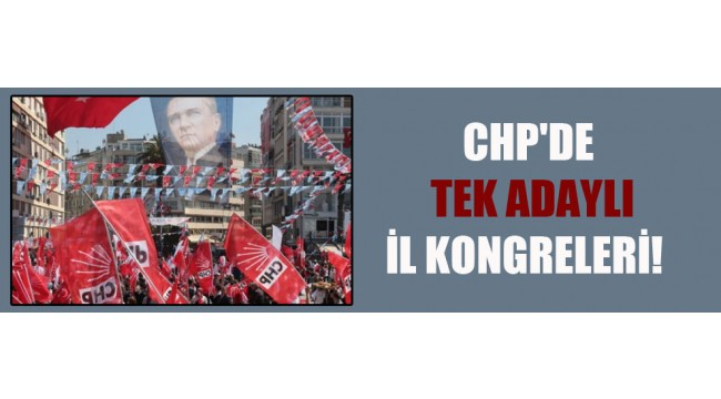 CHP'de tek adaylı il kongreleri!