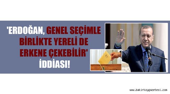 'Erdoğan, genel seçimle birlikte yereli de erkene çekebilir' iddiası