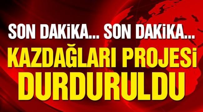 Son Dakika! Kazdağları projesi durduruldu