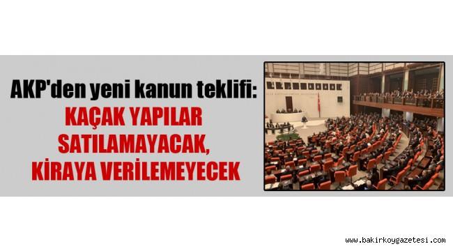 AKP'den yeni kanun teklifi: Kaçak yapılar satılamayacak, kiraya verilemeyecek