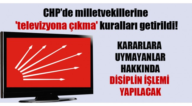 CHP'de milletvekillerine 'televizyona çıkma' kuralları getirildi!