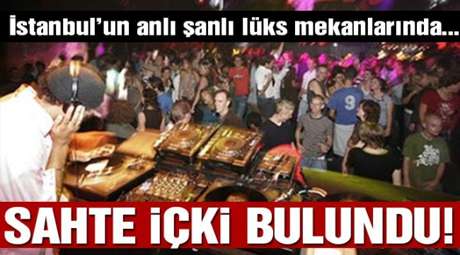 İstanbul'da lüks mekanlara sahte içki operasyonu