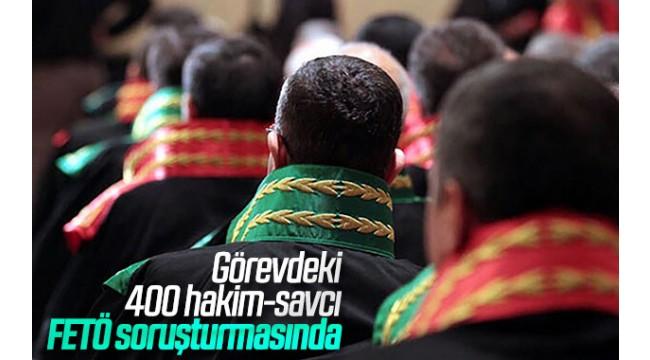 GÖREVDEKİ 400 HAKİM SAVCI FETÖ SORUŞTURMASINDA!