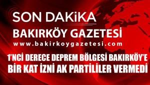 AKP ,BAKIRKÖY'DE 1 KAT İMAR İZNİ'NE  ONAY VERMEDİ!