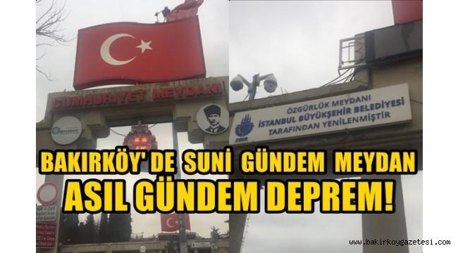 BAKIRKÖY'DE SUNİ GÜNDEM MEYDAN , ASIL GÜNDEM DEPREM !