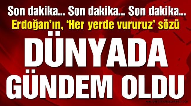 Son dakika… Erdoğan, 'her yerde vururuz' dedi, dünyanın gündemi değişti