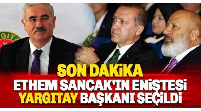 Ethem Sancak'ın eniştesi yeni Yargıtay Başkanı oldu