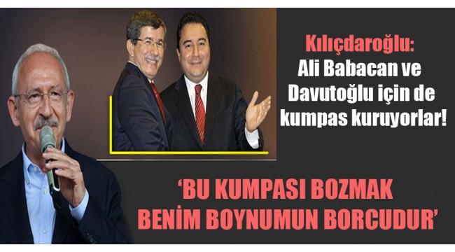 Kılıçdaroğlu: Ali Babacan ve Davutoğlu için de kumpas kuruyorlar!