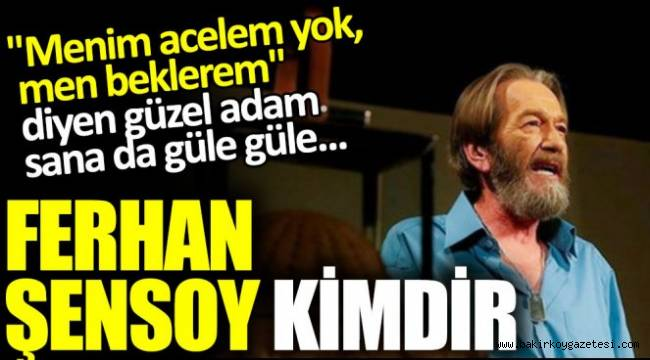 FERHAN ŞENSOY'U KAYBETTİK...GÜLE GÜLE BÜYÜK USTA...
